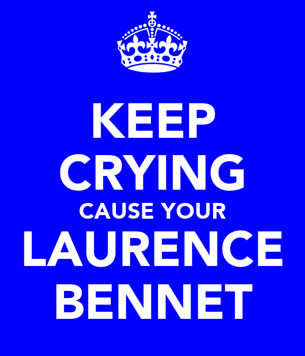 KEEP CRYING CAUSE YOUR LAURENCE BENNET