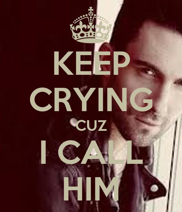 KEEP CRYING CUZ I CALL HIM