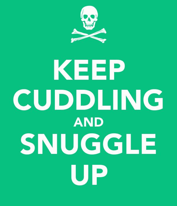 KEEP CUDDLING AND SNUGGLE UP