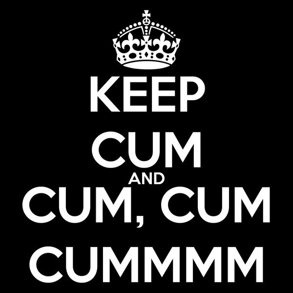 KEEP CUM AND CUM, CUM CUMMMM