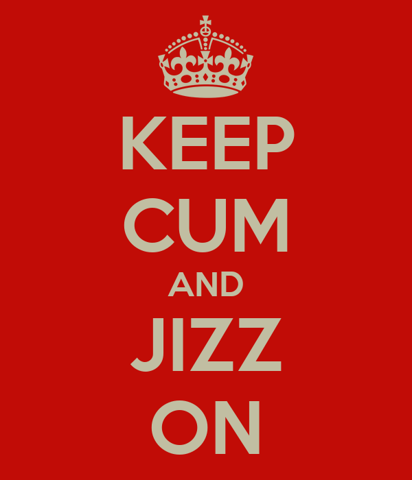KEEP CUM AND JIZZ ON