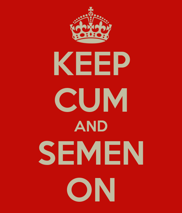 KEEP CUM AND SEMEN ON