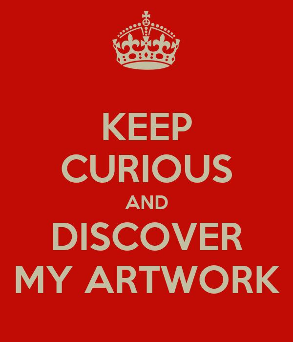 KEEP CURIOUS AND DISCOVER MY ARTWORK