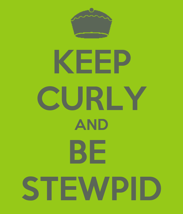 KEEP CURLY AND BE  STEWPID