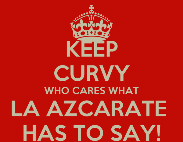 KEEP CURVY WHO CARES WHAT LA AZCARATE  HAS TO SAY!