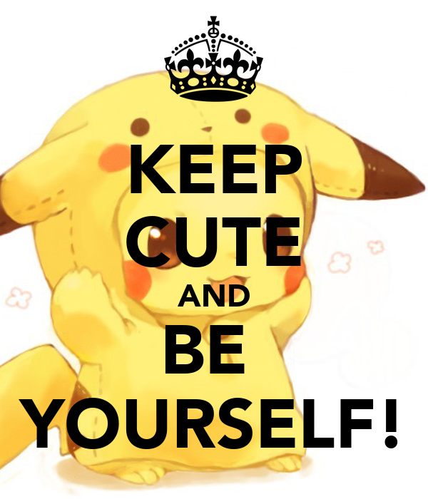 KEEP CUTE AND BE  YOURSELF!
