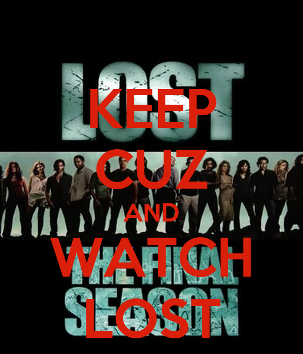 KEEP CUZ AND WATCH LOST