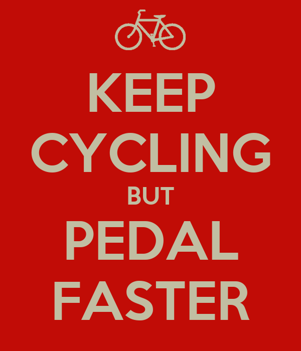 KEEP CYCLING BUT PEDAL FASTER