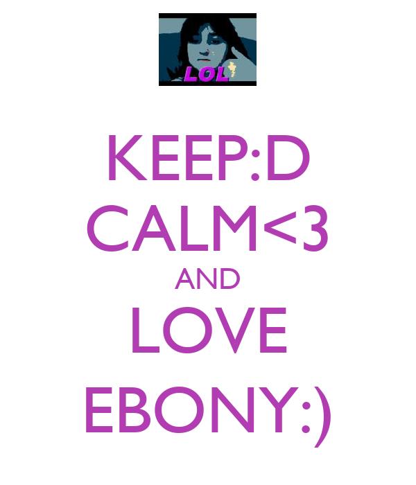 KEEP:D CALM<3 AND LOVE EBONY:)