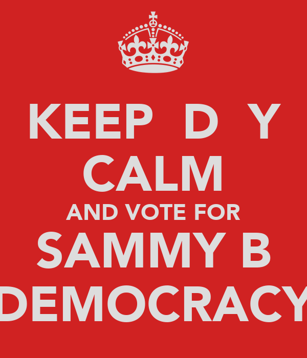 KEEP  D  Y CALM AND VOTE FOR SAMMY B DEMOCRACY