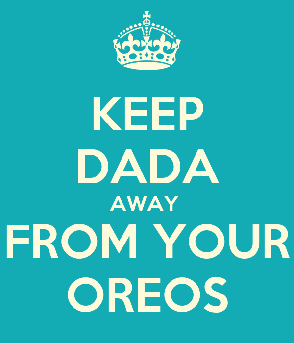 KEEP DADA AWAY  FROM YOUR OREOS
