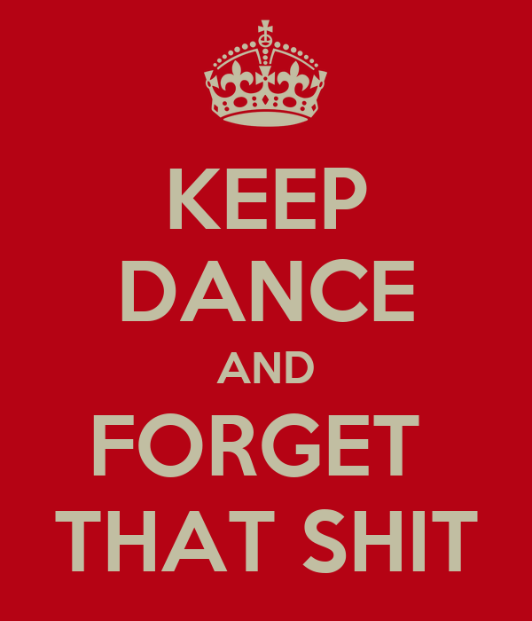 KEEP DANCE AND FORGET  THAT SHIT