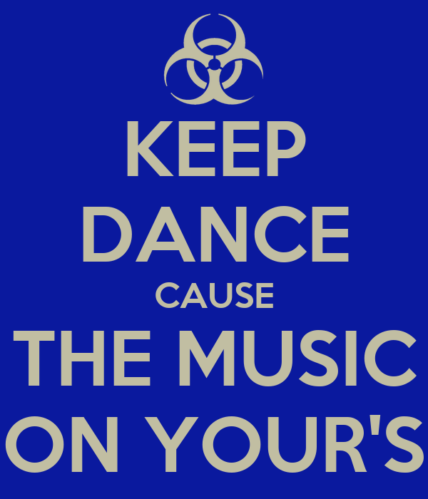 KEEP DANCE CAUSE THE MUSIC ON YOUR'S