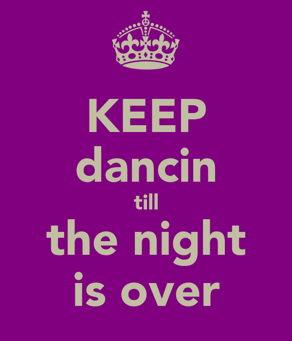 KEEP dancin till the night is over