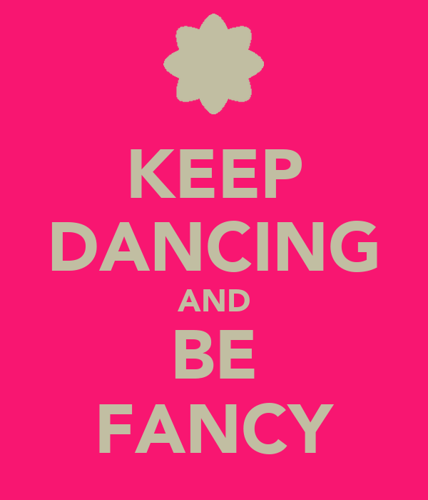 KEEP DANCING AND BE FANCY