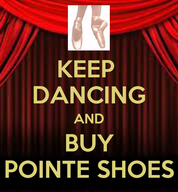 KEEP  DANCING AND BUY POINTE SHOES