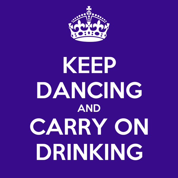 KEEP DANCING AND CARRY ON DRINKING
