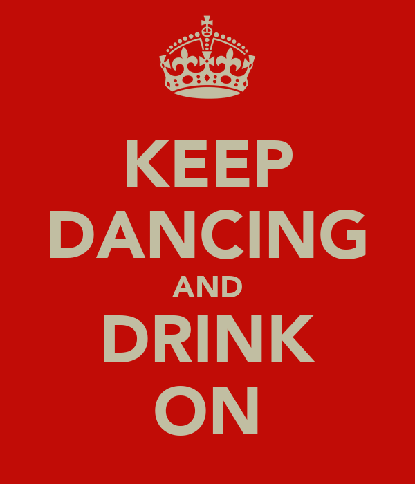 KEEP DANCING AND DRINK ON