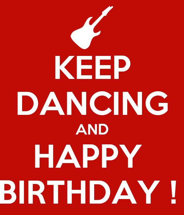 KEEP DANCING AND HAPPY  BIRTHDAY !