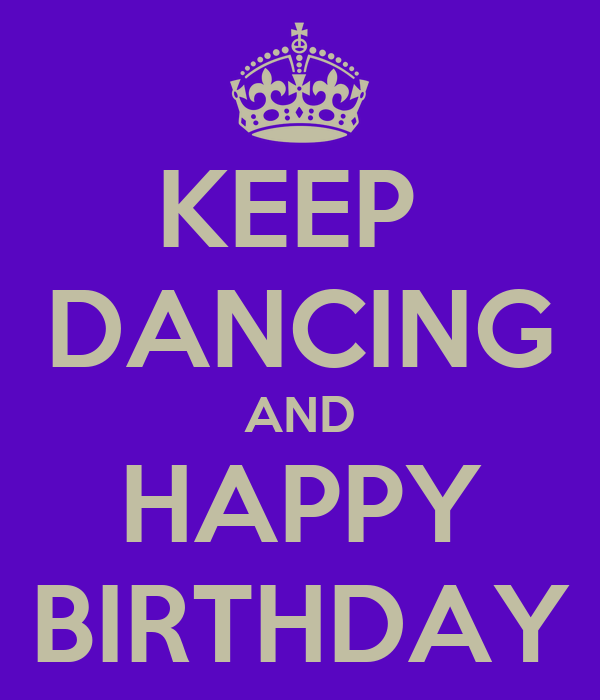 KEEP  DANCING AND HAPPY BIRTHDAY