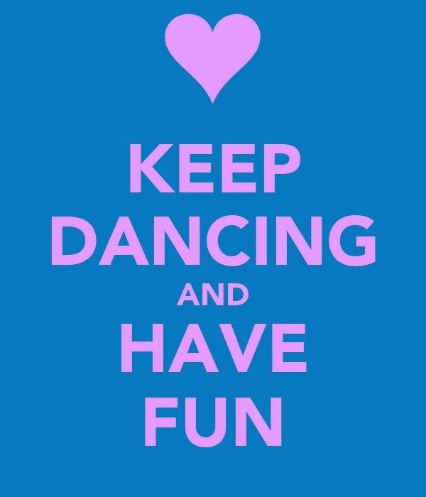 KEEP DANCING AND HAVE FUN