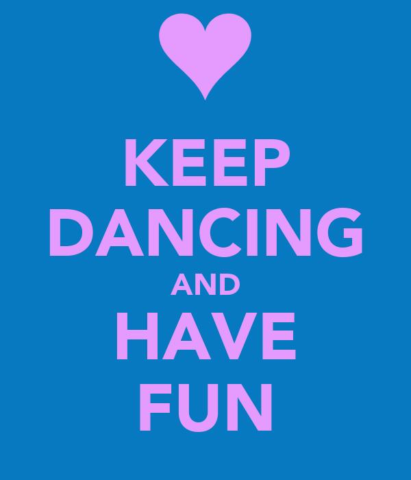 KEEP DANCING AND HAVE FUN