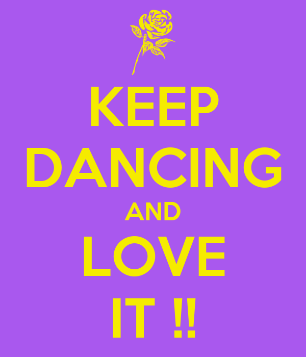 KEEP DANCING AND LOVE IT !!