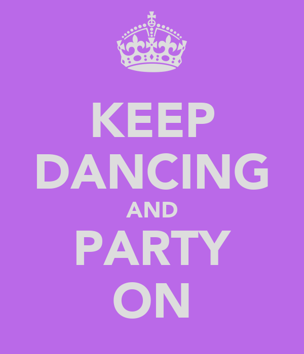KEEP DANCING AND PARTY ON