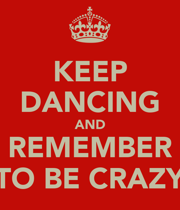 KEEP DANCING AND REMEMBER TO BE CRAZY