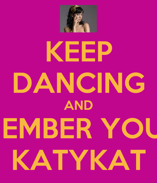 KEEP DANCING AND REMEMBER YOUR A KATYKAT