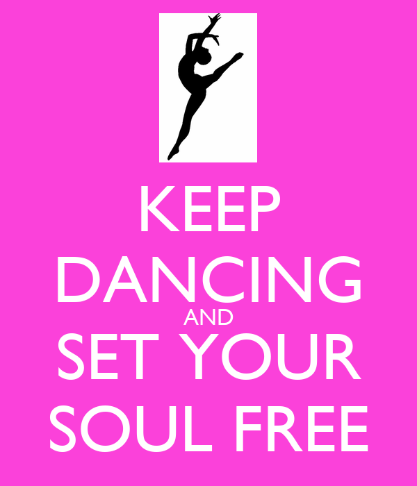 KEEP DANCING AND SET YOUR SOUL FREE
