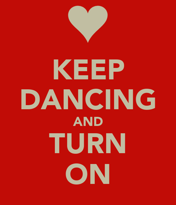 KEEP DANCING AND TURN ON