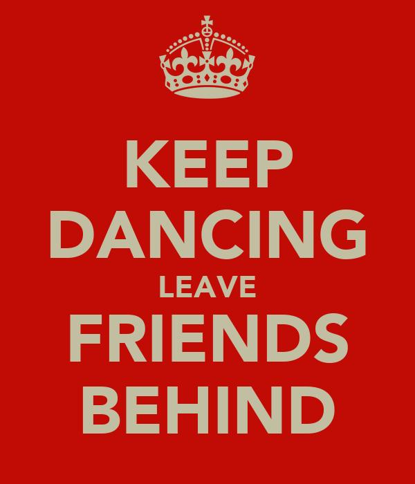 KEEP DANCING LEAVE FRIENDS BEHIND