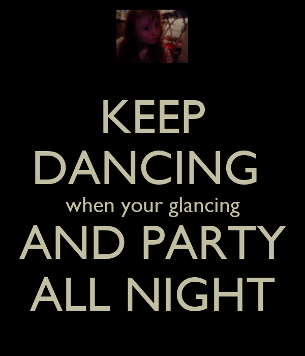 KEEP DANCING  when your glancing AND PARTY ALL NIGHT