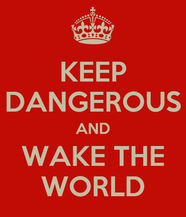 KEEP DANGEROUS AND WAKE THE WORLD