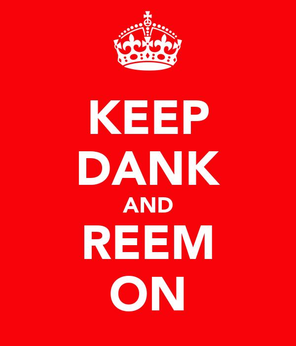 KEEP DANK AND REEM ON