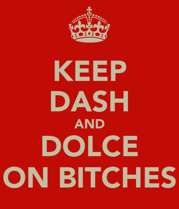 KEEP DASH AND DOLCE ON BITCHES