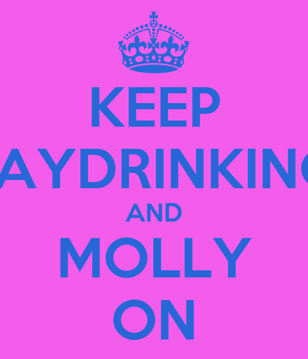 KEEP DAYDRINKING  AND MOLLY ON