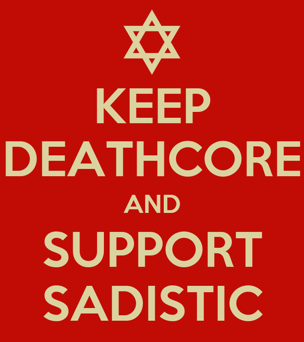 KEEP DEATHCORE AND SUPPORT SADISTIC