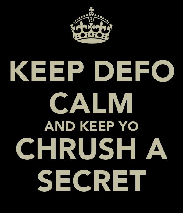 KEEP DEFO CALM AND KEEP YO CHRUSH A SECRET