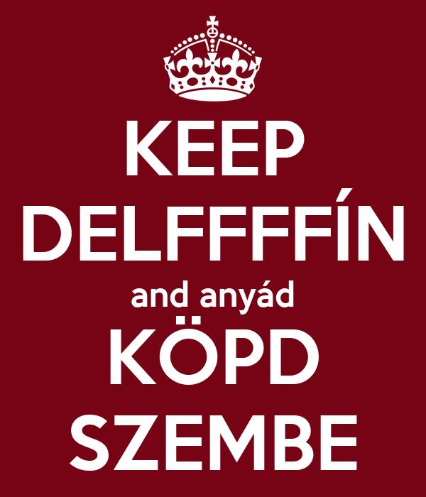 KEEP DELFFFFÍN and anyád KÖPD SZEMBE