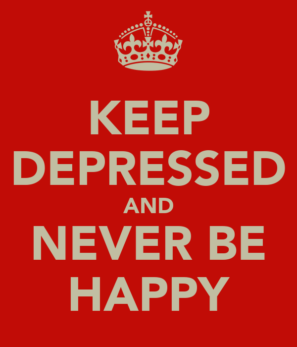 KEEP DEPRESSED AND NEVER BE HAPPY