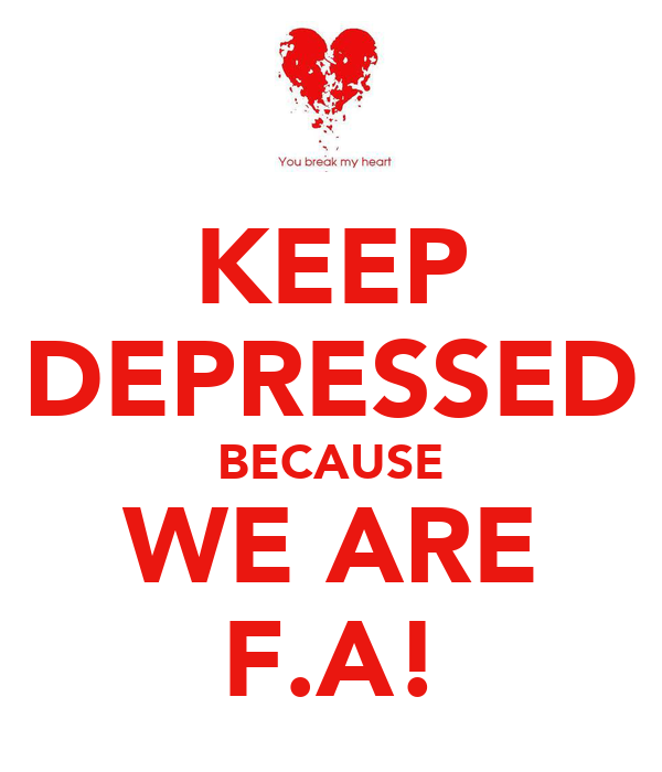 KEEP DEPRESSED BECAUSE WE ARE F.A!