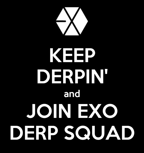 KEEP DERPIN' and JOIN EXO DERP SQUAD
