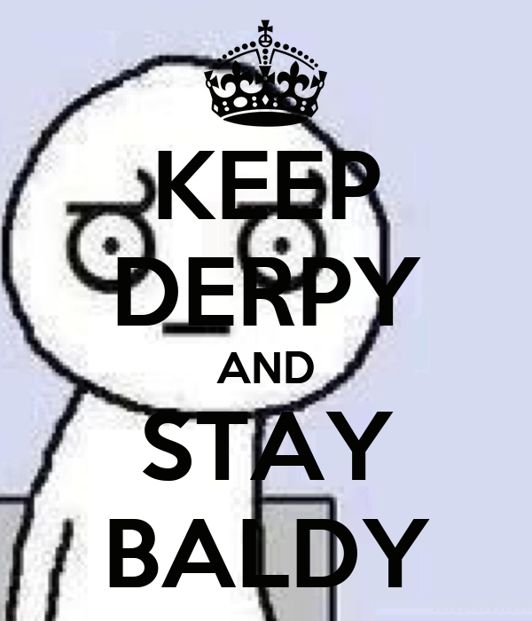 KEEP DERPY AND STAY BALDY