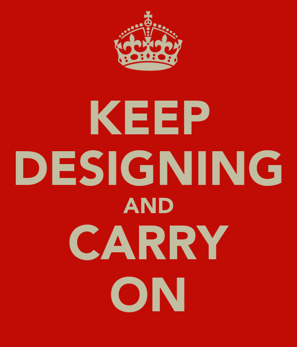 KEEP DESIGNING AND CARRY ON