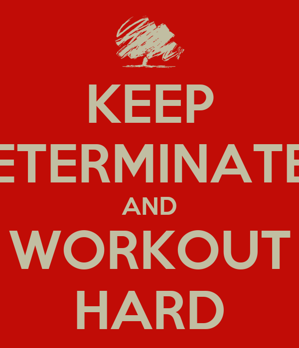 KEEP DETERMINATED AND WORKOUT HARD