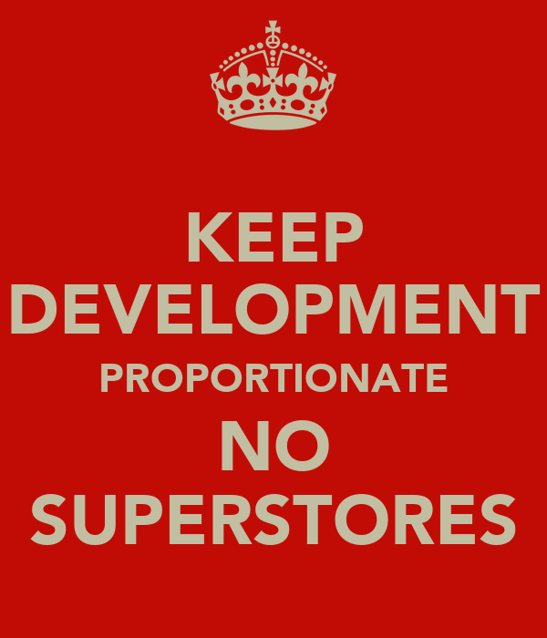 KEEP DEVELOPMENT PROPORTIONATE NO SUPERSTORES