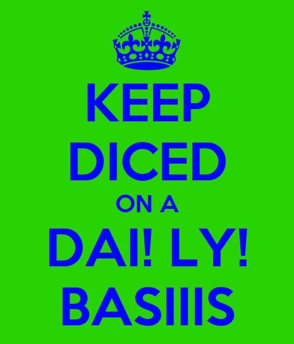 KEEP DICED ON A DAI! LY! BASIIIS
