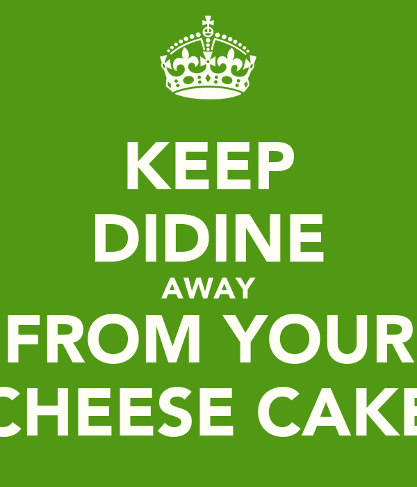 KEEP DIDINE AWAY FROM YOUR CHEESE CAKE